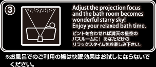 (3) Adjust the projection focus and the bath room becomes wonderful starry sky! Enjoy your relaxed bath time.�@�s���g�����킹��Ζ��V�̐���̃o�X���[���ɁI���Ȃ������̃����b�N�X�^�C�������y���݉������B